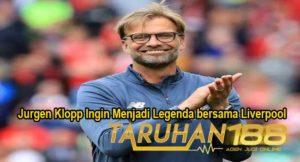 Jurgen Klopp Ingin Menjadi Legenda bersama Liverpool